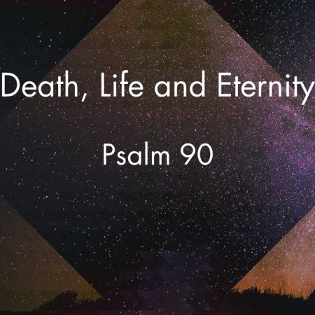 Death, Life and Eternity – Psalm 90 | Stanhope Anglican Church